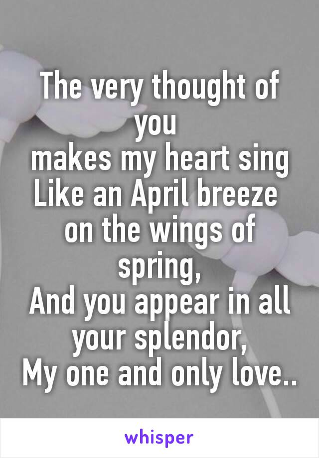 The very thought of you makes my heart sing Like an April breeze on the wings of spring, And you appear in all your splendor, My one and only love..