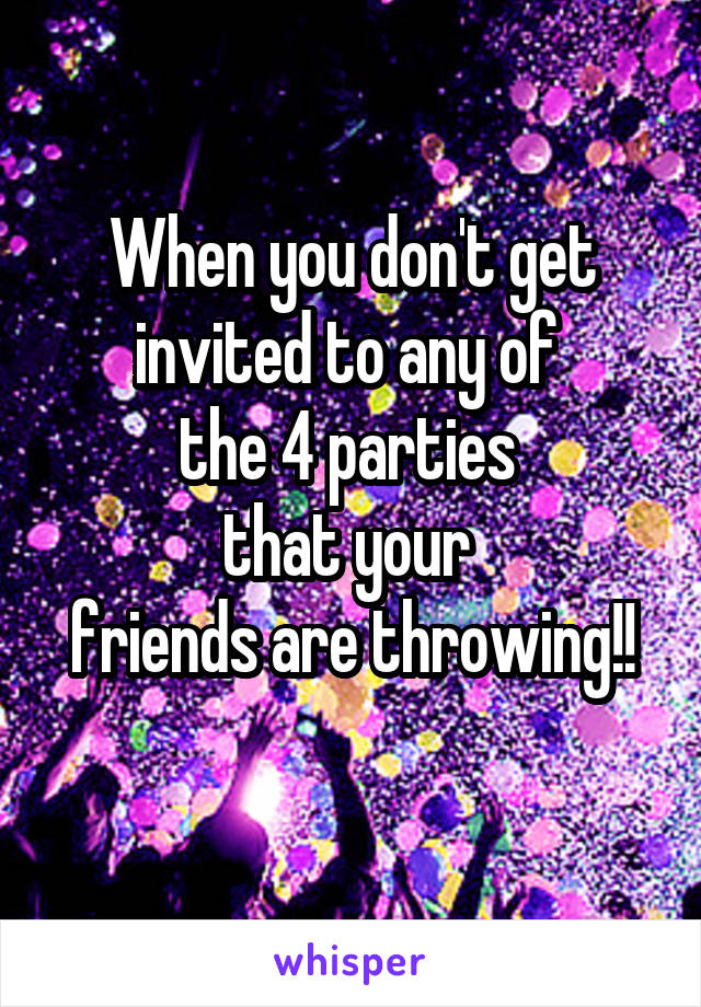 When you don't get invited to any of  the 4 parties  that your  friends are throwing!!