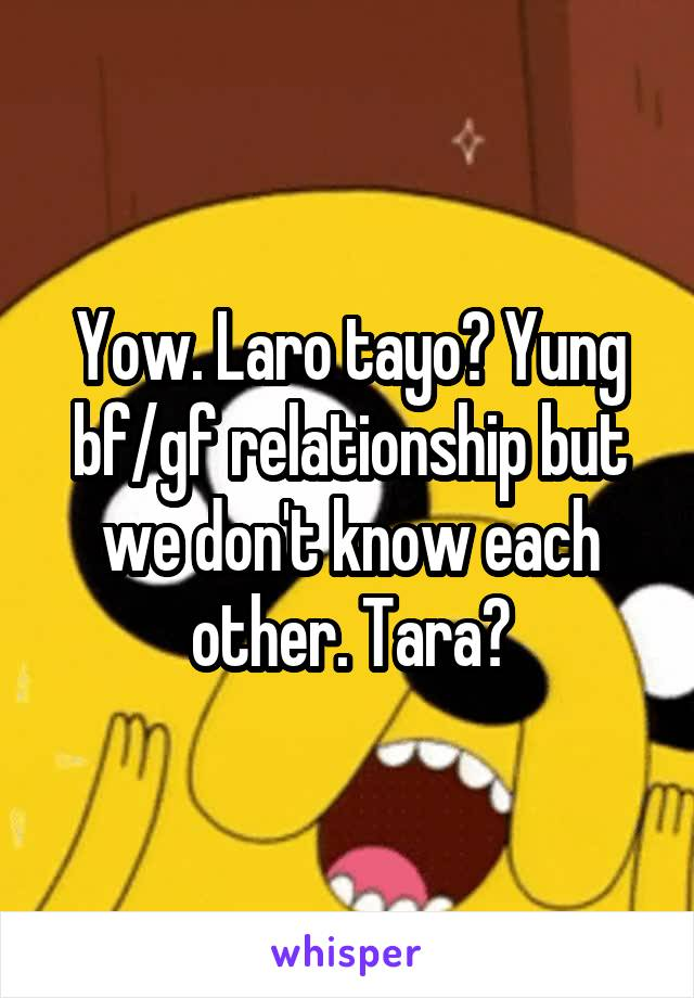 Yow. Laro tayo? Yung bf/gf relationship but we don't know each other. Tara?