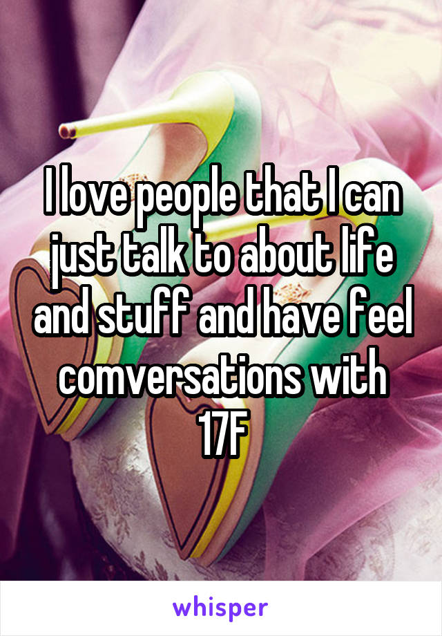 I love people that I can just talk to about life and stuff and have feel comversations with 17F