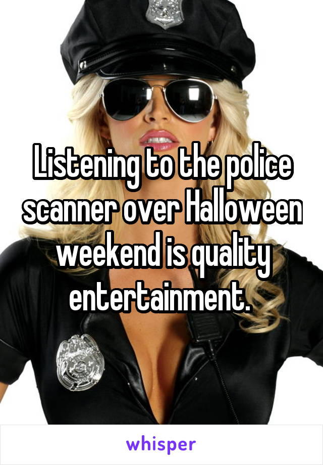 Listening to the police scanner over Halloween weekend is quality entertainment.