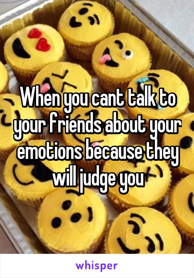 When you cant talk to your friends about your emotions because they will judge you