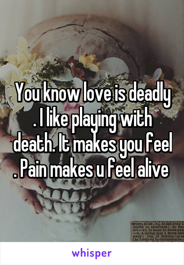 You know love is deadly . I like playing with death. It makes you feel . Pain makes u feel alive
