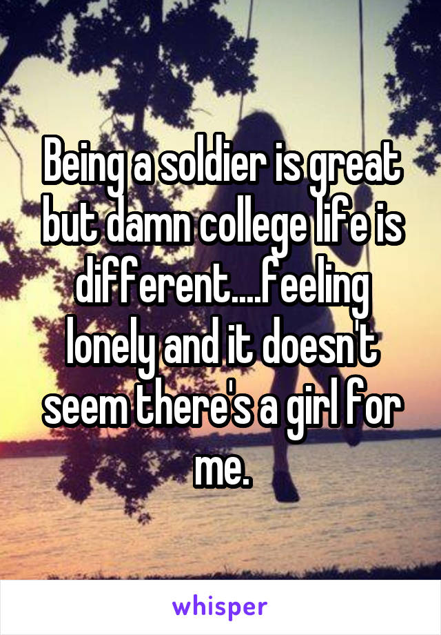 Being a soldier is great but damn college life is different....feeling lonely and it doesn't seem there's a girl for me.