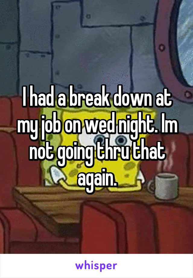 I had a break down at my job on wed night. Im not going thru that again.