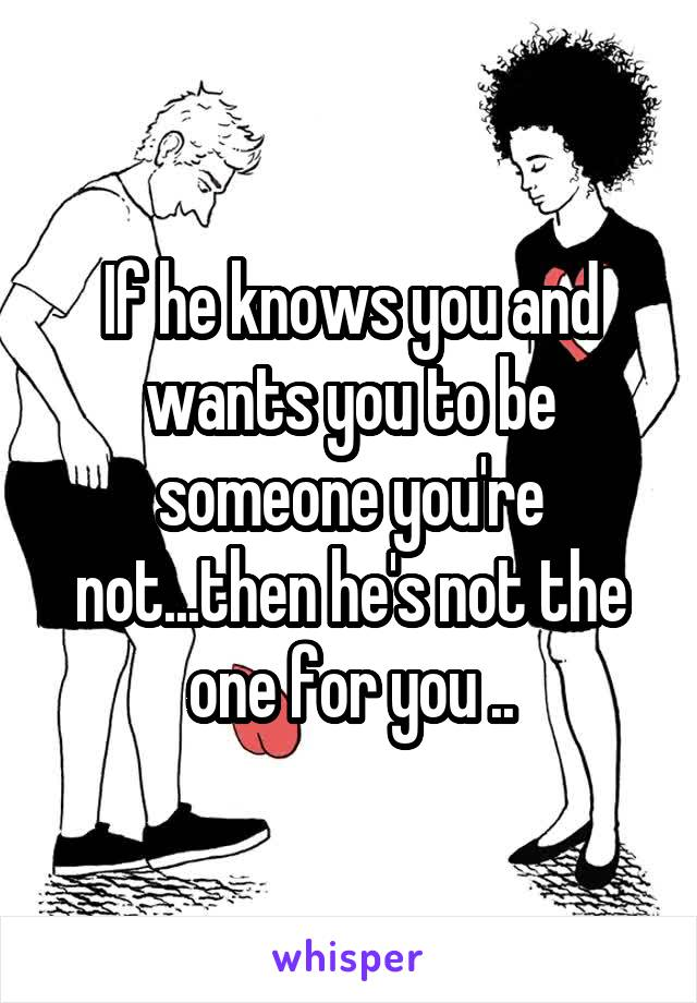 If he knows you and wants you to be someone you're not...then he's not the one for you ..