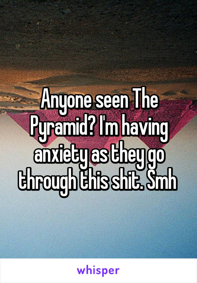 Anyone seen The Pyramid? I'm having anxiety as they go through this shit. Smh
