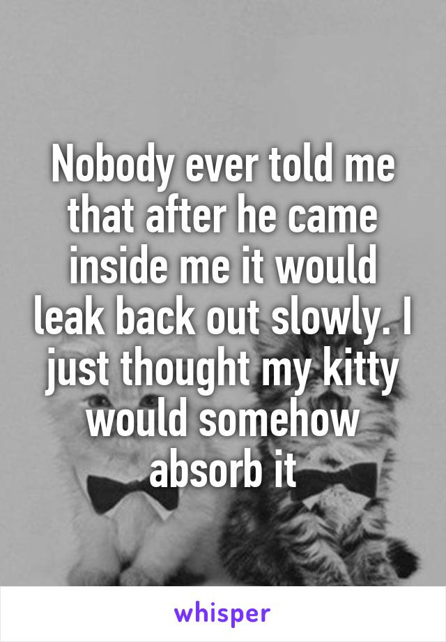 Nobody ever told me that after he came inside me it would leak back out slowly. I just thought my kitty would somehow absorb it