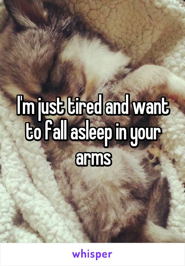 I'm just tired and want to fall asleep in your arms