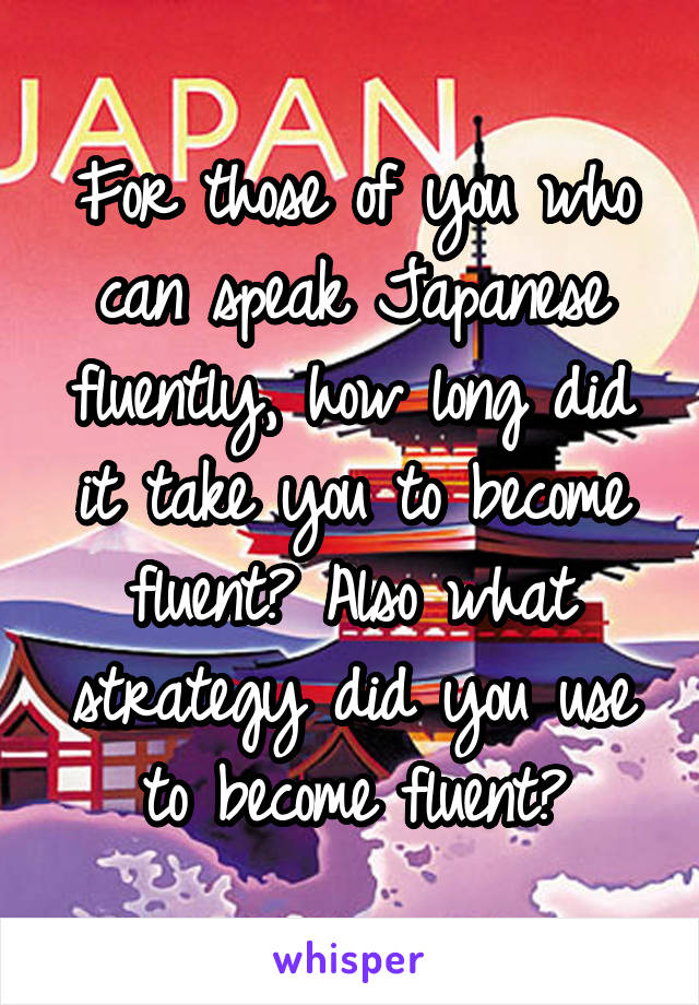 For those of you who can speak Japanese fluently, how long did it take you to become fluent? Also what strategy did you use to become fluent?