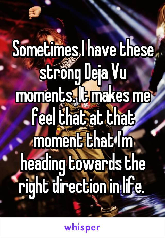 Sometimes I have these strong Deja Vu moments. It makes me feel that at that moment that I'm heading towards the right direction in life.