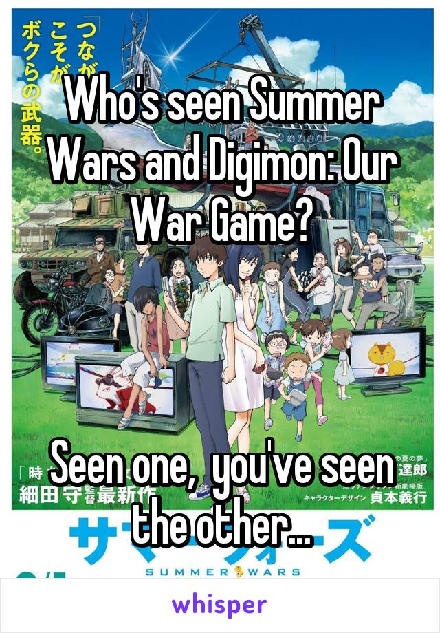 Who's seen Summer Wars and Digimon: Our War Game?    Seen one,  you've seen the other...