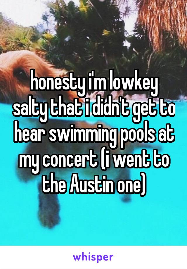 honesty i'm lowkey salty that i didn't get to hear swimming pools at my concert (i went to the Austin one)