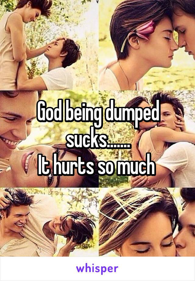God being dumped sucks....... It hurts so much