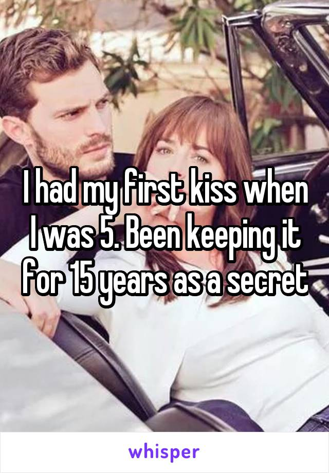 I had my first kiss when I was 5. Been keeping it for 15 years as a secret