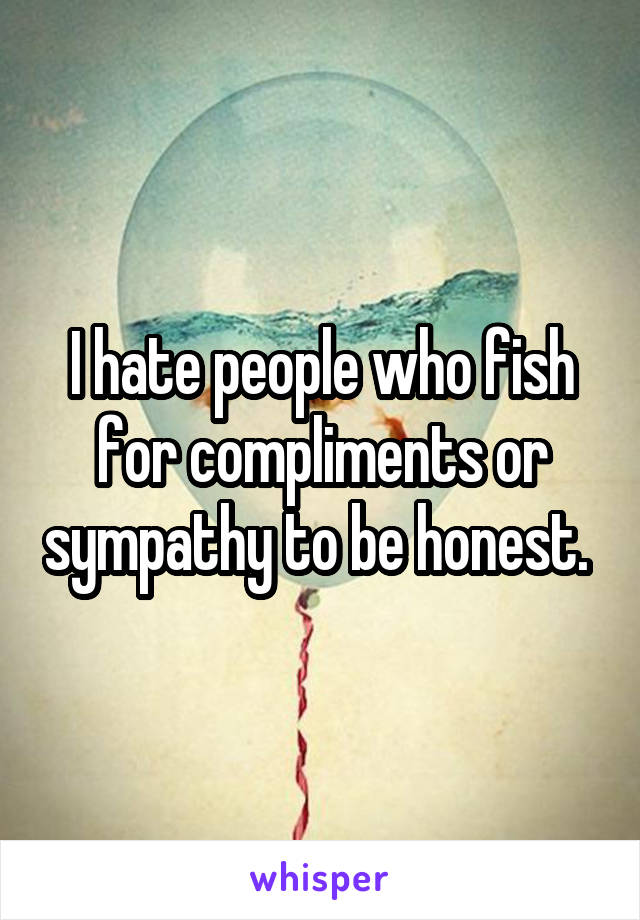 I hate people who fish for compliments or sympathy to be honest.