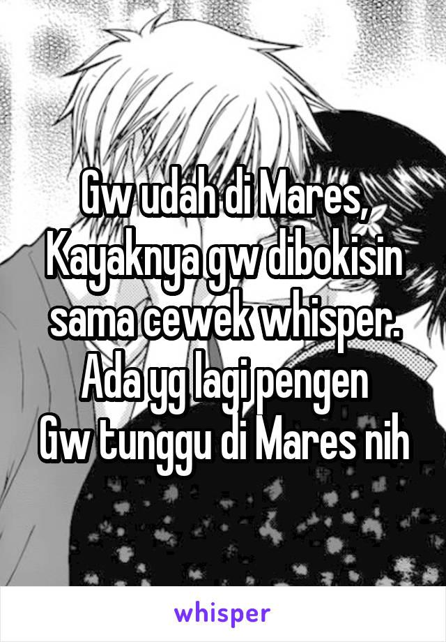 Gw udah di Mares, Kayaknya gw dibokisin sama cewek whisper. Ada yg lagi pengen Gw tunggu di Mares nih