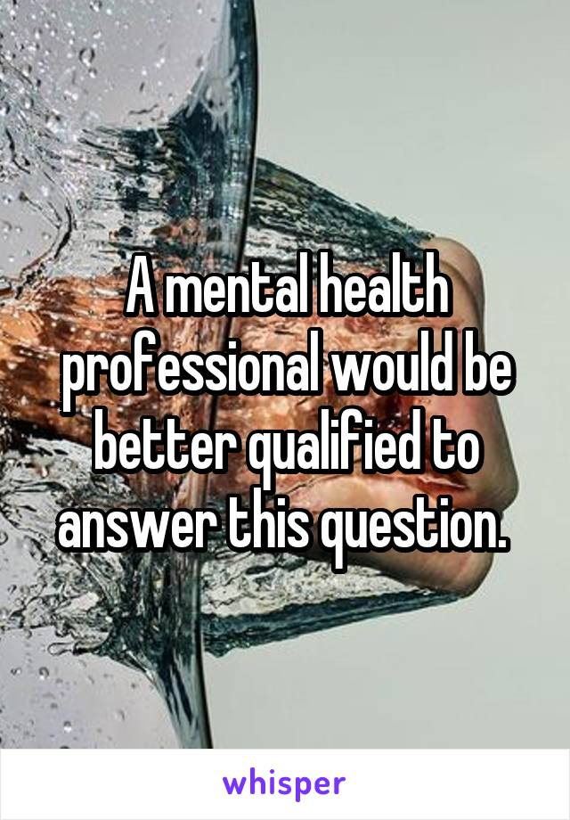 A mental health professional would be better qualified to answer this question.