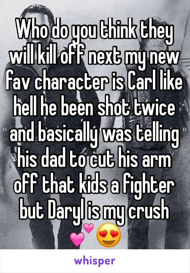 Who do you think they will kill off next my new fav character is Carl like hell he been shot twice and basically was telling his dad to cut his arm off that kids a fighter but Daryl is my crush 💕😍