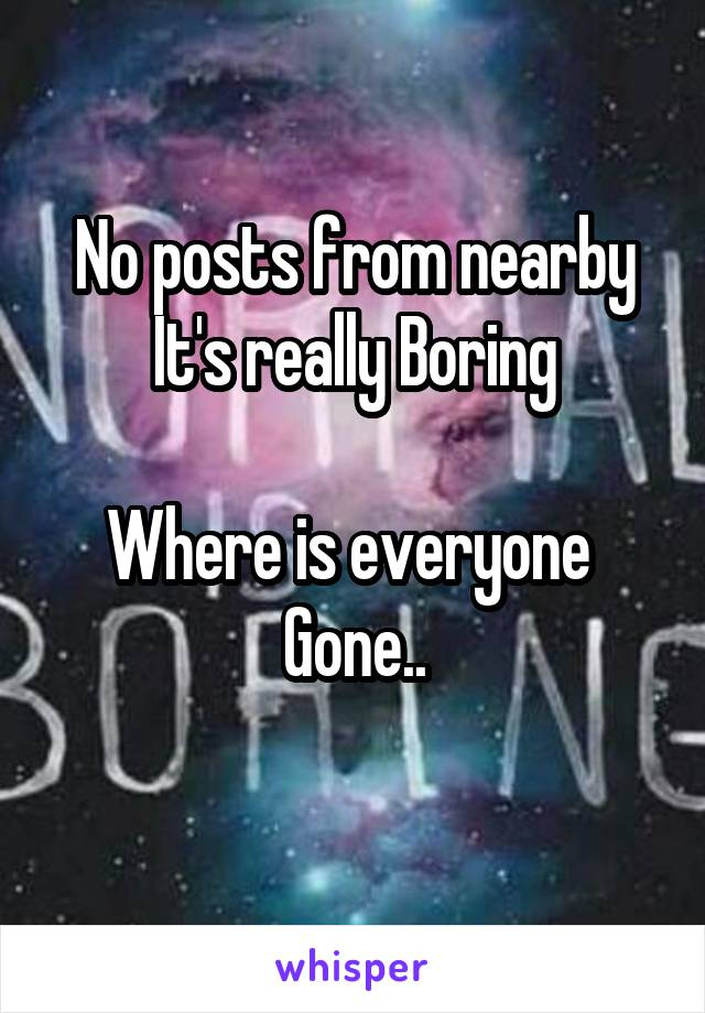No posts from nearby It's really Boring  Where is everyone  Gone..