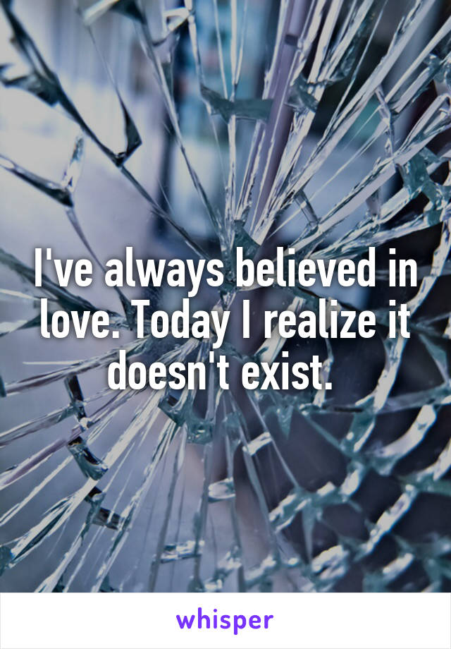 I've always believed in love. Today I realize it doesn't exist.