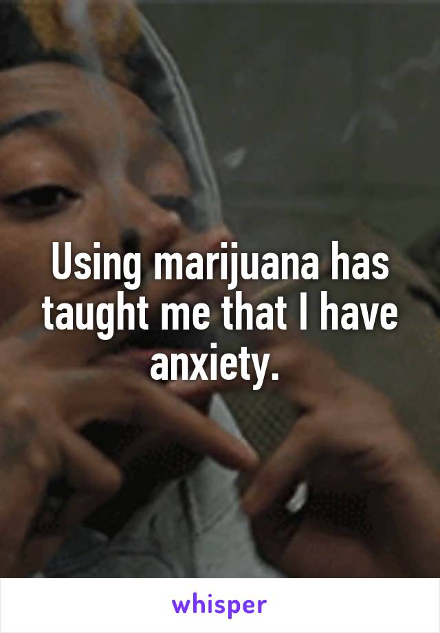 Using marijuana has taught me that I have anxiety.