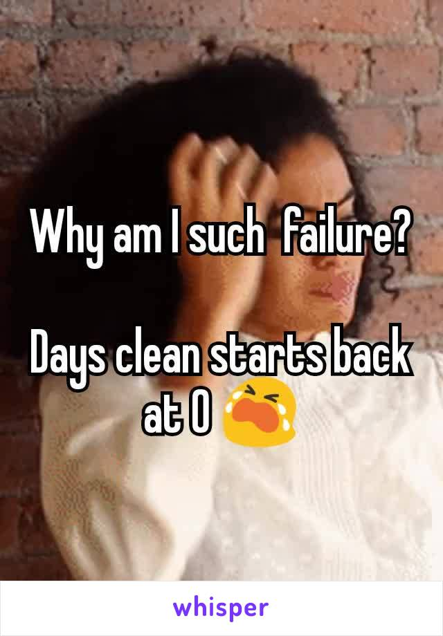 Why am I such  failure?  Days clean starts back at 0 😭