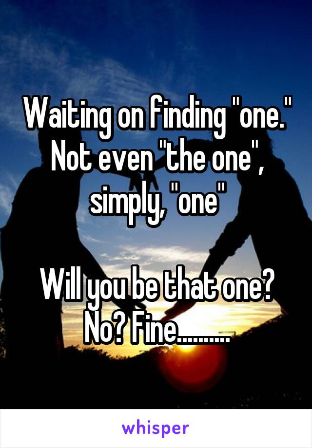 """Waiting on finding """"one."""" Not even """"the one"""", simply, """"one""""  Will you be that one? No? Fine.........."""