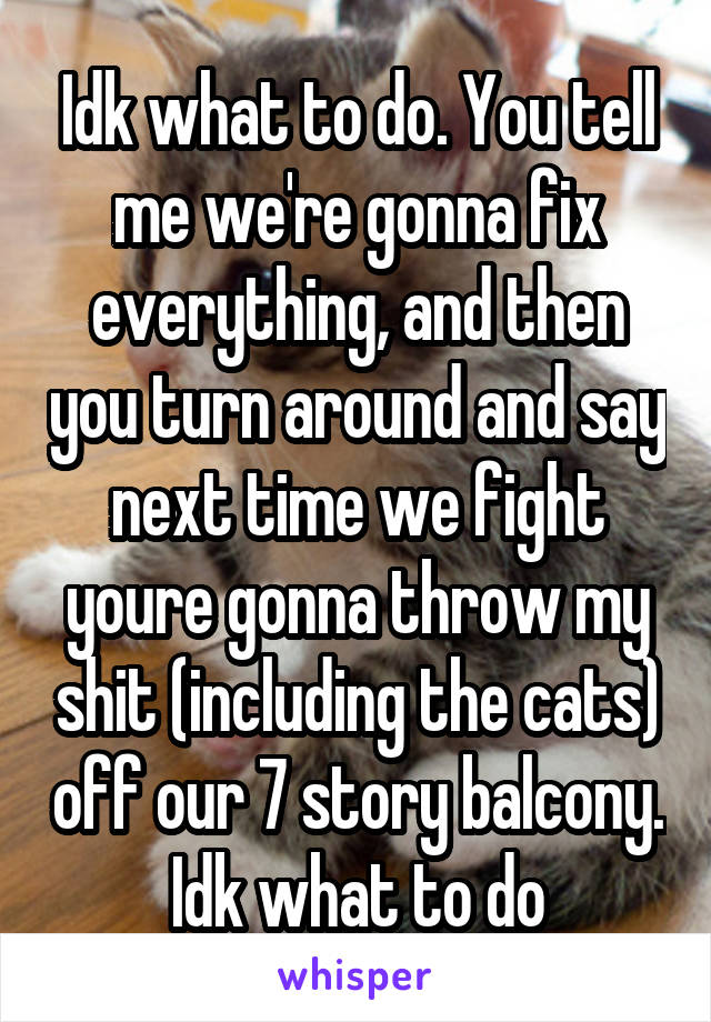 Idk what to do. You tell me we're gonna fix everything, and then you turn around and say next time we fight youre gonna throw my shit (including the cats) off our 7 story balcony. Idk what to do
