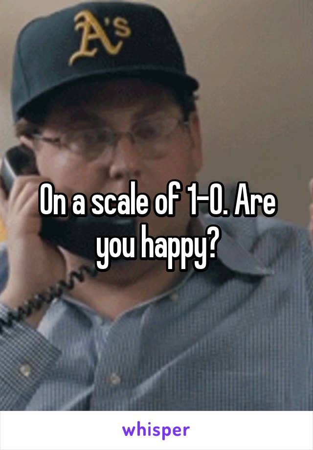 On a scale of 1-0. Are you happy?