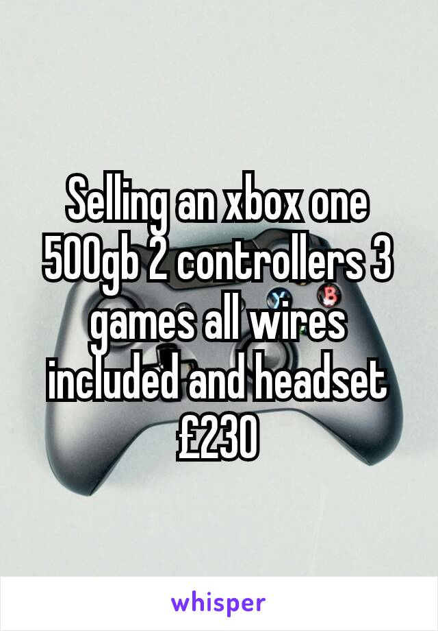 Selling an xbox one 500gb 2 controllers 3 games all wires included and headset £230