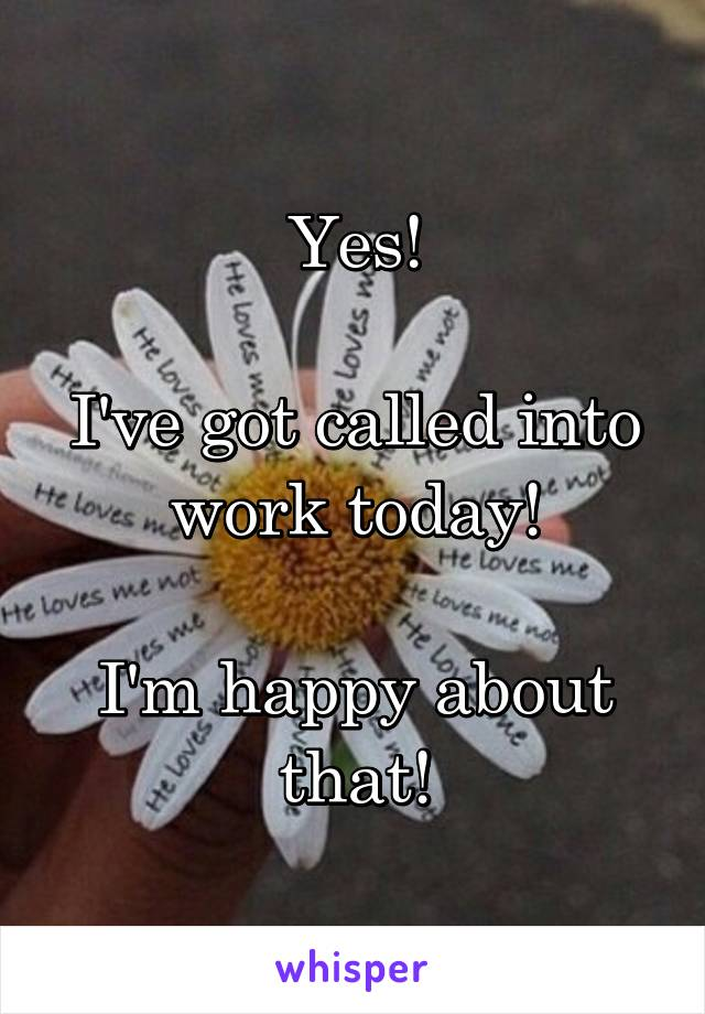 Yes!  I've got called into work today!  I'm happy about that!