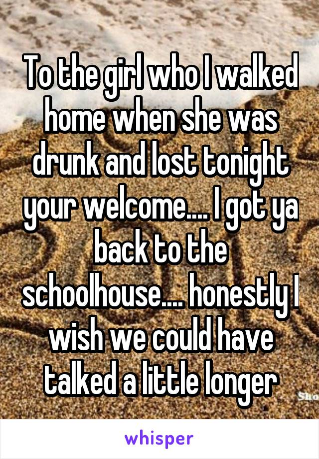 To the girl who I walked home when she was drunk and lost tonight your welcome.... I got ya back to the schoolhouse.... honestly I wish we could have talked a little longer