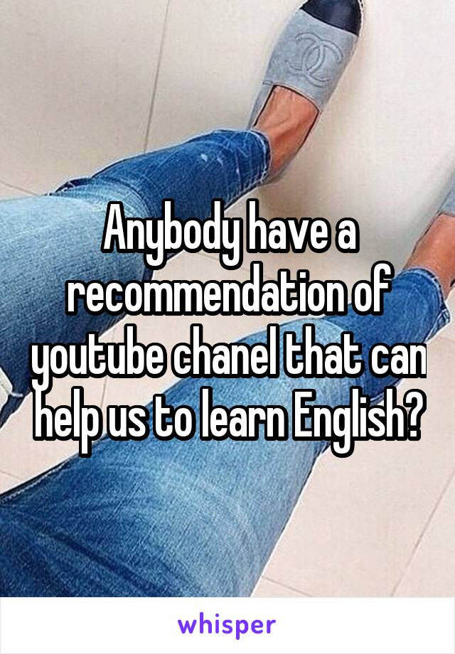 Anybody have a recommendation of youtube chanel that can help us to learn English?