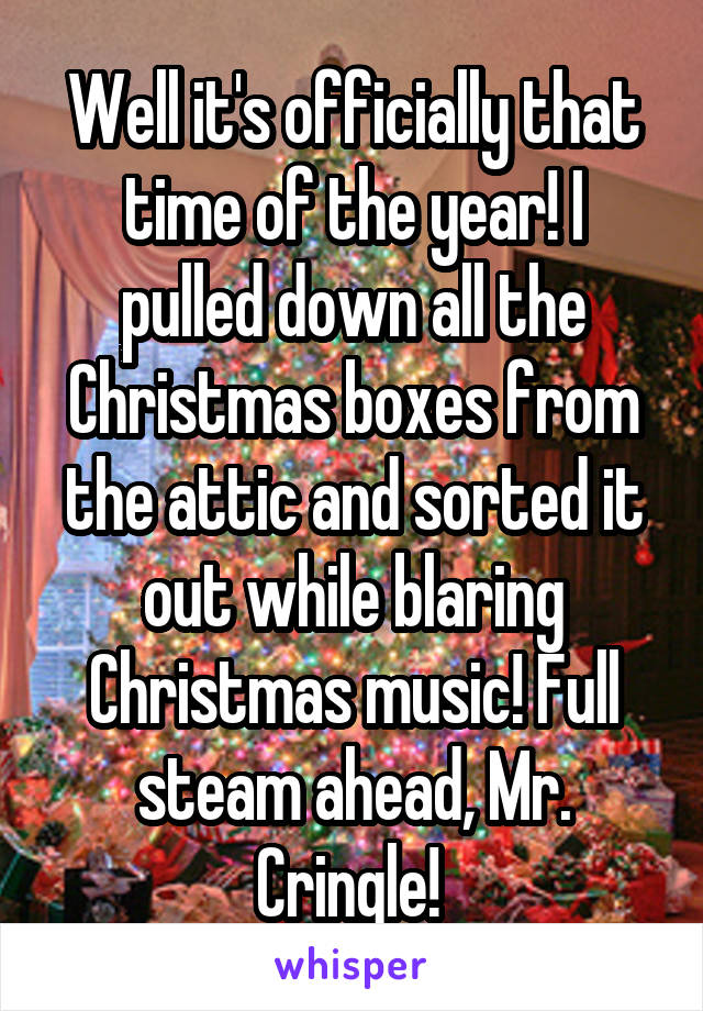 Well it's officially that time of the year! I pulled down all the Christmas boxes from the attic and sorted it out while blaring Christmas music! Full steam ahead, Mr. Cringle!