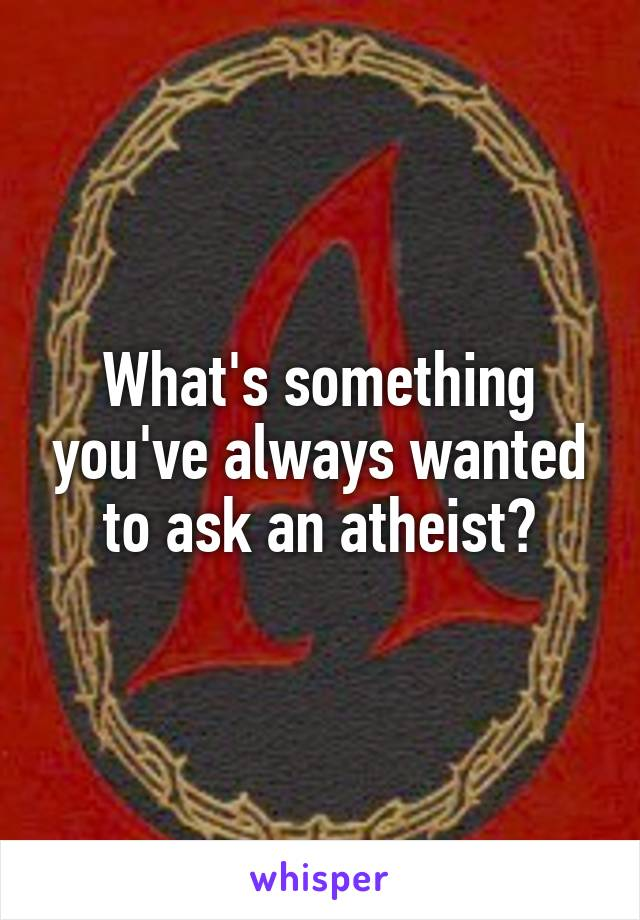 What's something you've always wanted to ask an atheist?
