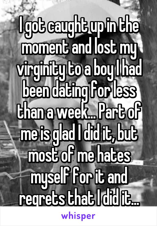 I got caught up in the moment and lost my virginity to a boy I had been dating for less than a week... Part of me is glad I did it, but most of me hates myself for it and regrets that I did it...