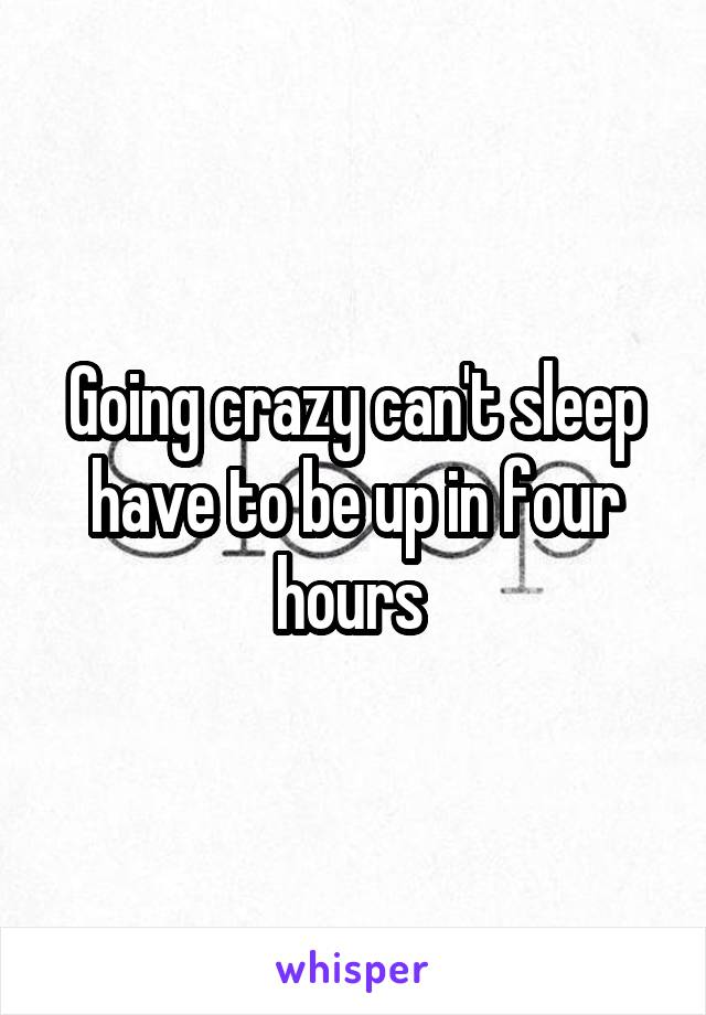 Going crazy can't sleep have to be up in four hours