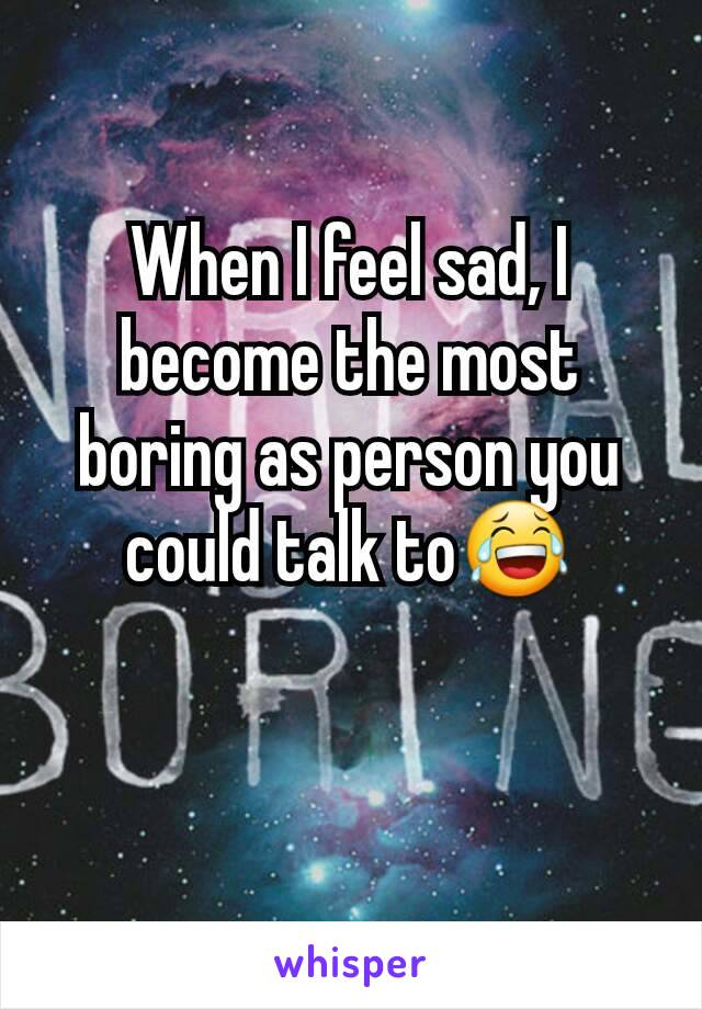 When I feel sad, I become the most boring as person you could talk to😂