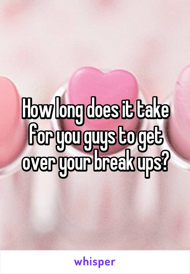 How long does it take for you guys to get over your break ups?