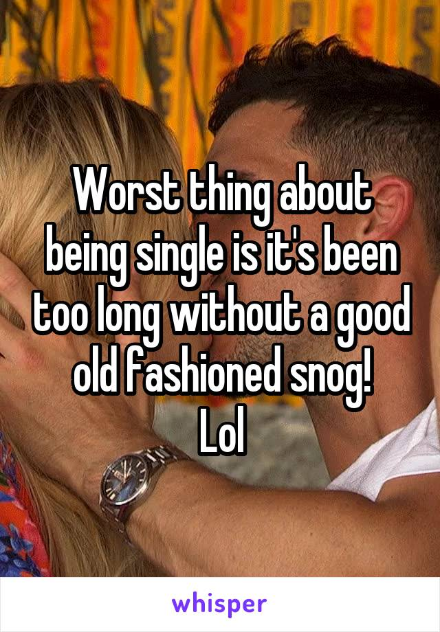 Worst thing about being single is it's been too long without a good old fashioned snog! Lol