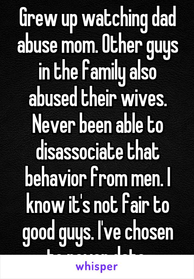 Grew up watching dad abuse mom. Other guys in the family also abused their wives. Never been able to disassociate that behavior from men. I know it's not fair to good guys. I've chosen to never date.