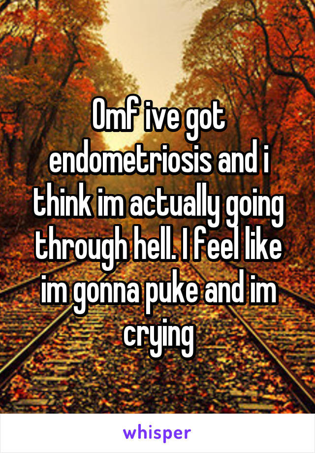 Omf ive got endometriosis and i think im actually going through hell. I feel like im gonna puke and im crying