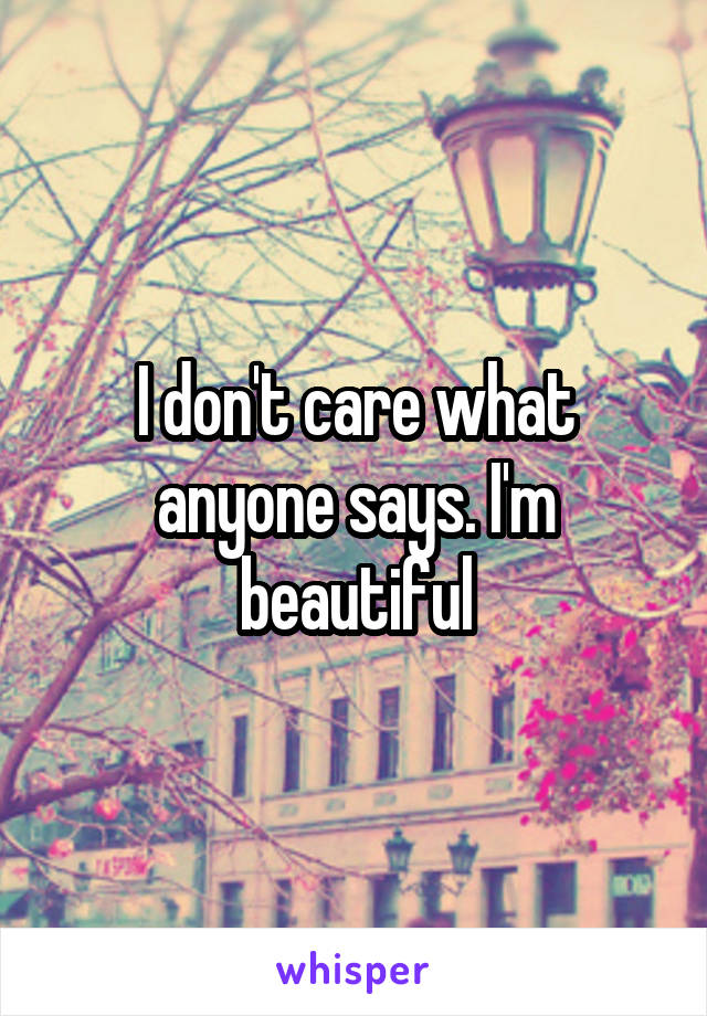 I don't care what anyone says. I'm beautiful