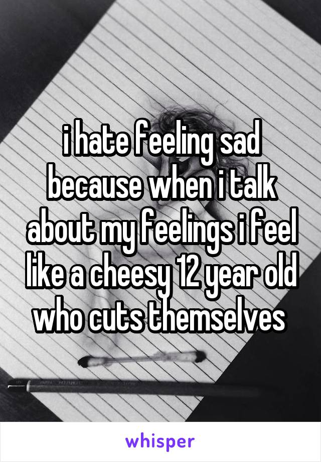 i hate feeling sad because when i talk about my feelings i feel like a cheesy 12 year old who cuts themselves