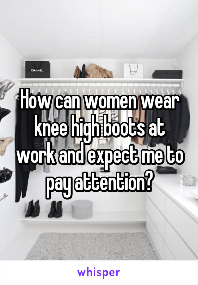 How can women wear knee high boots at work and expect me to pay attention?