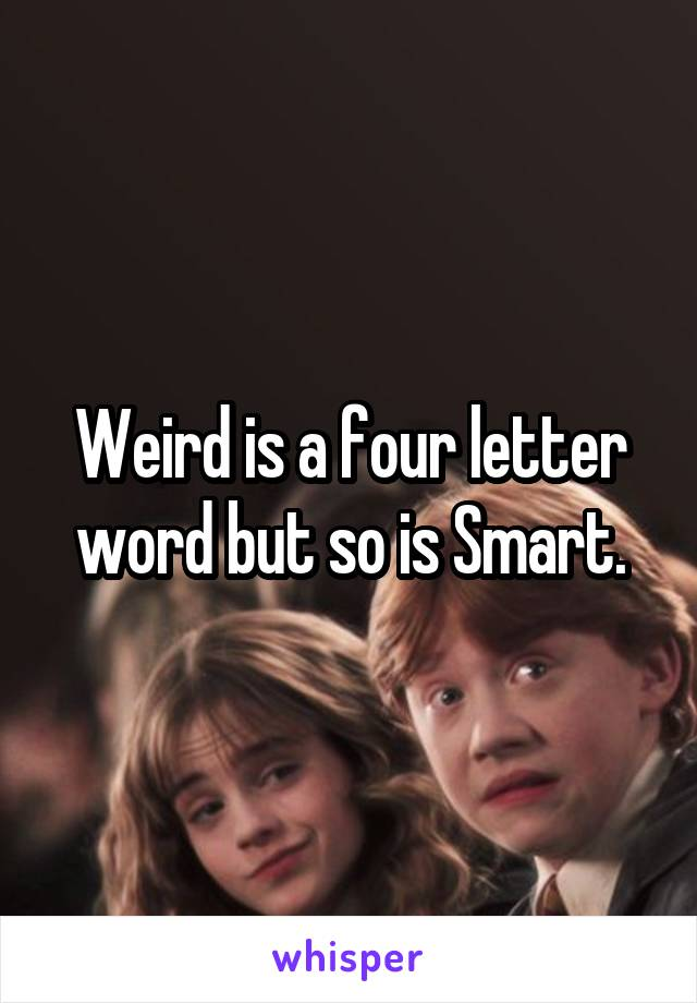 Weird is a four letter word but so is Smart.