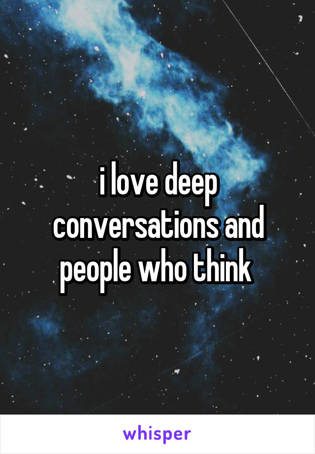 i love deep conversations and people who think
