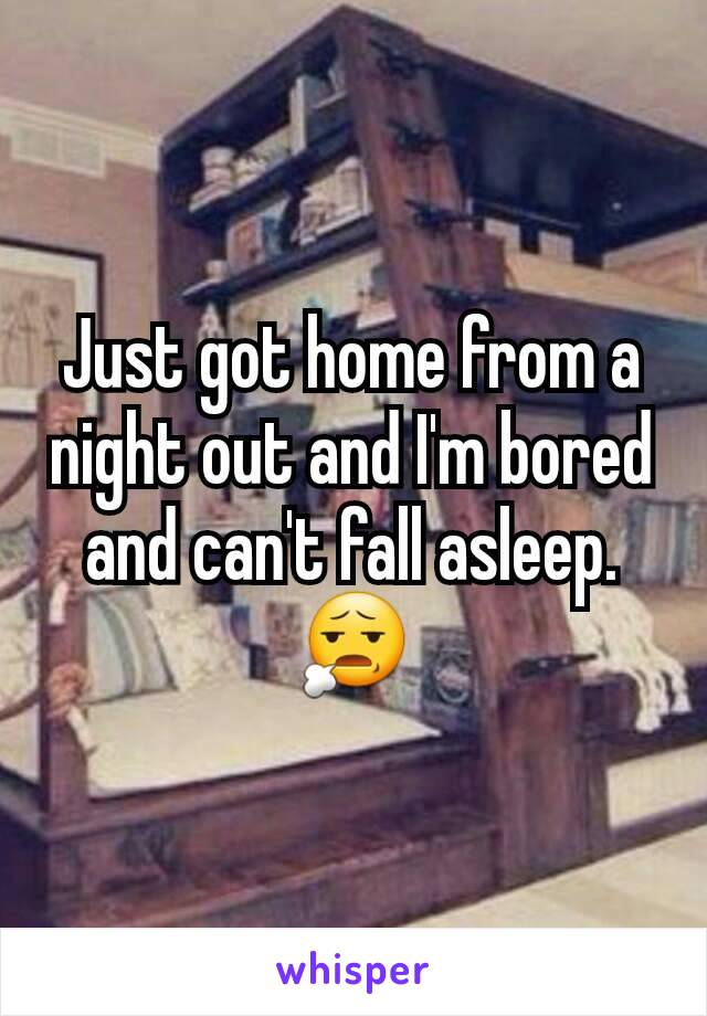 Just got home from a night out and I'm bored and can't fall asleep. 😧