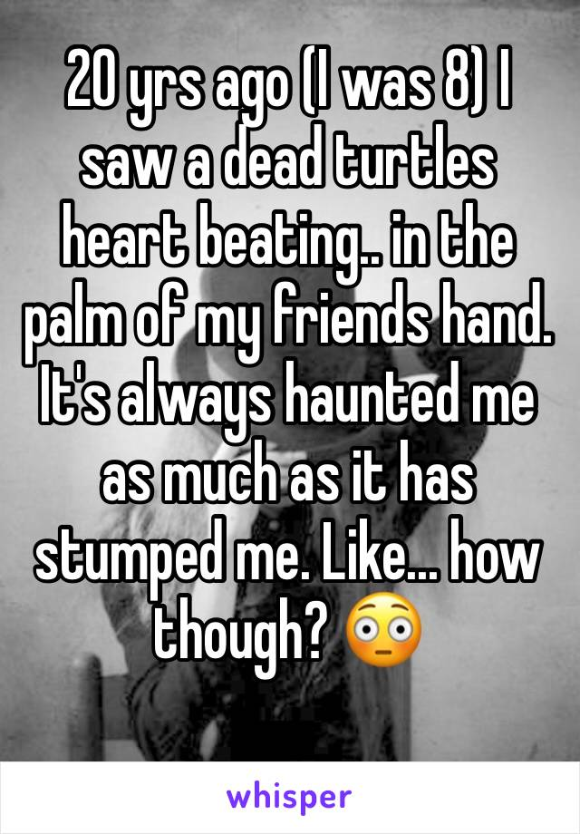 20 yrs ago (I was 8) I saw a dead turtles heart beating.. in the palm of my friends hand.  It's always haunted me as much as it has stumped me. Like... how though? 😳